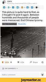 r/pics Posted by u/username4333 • 12h • ¡.redd.it Oi 11 Qi 16 Q2 Ql $9 This picture is quite hard to find, so I thought I'd post it again. Between hundreds and thousands of people were massacred. End Chinese tyranny. R4: Title Guidelines Pics & Gifs 4 131k 4 W 4.5kShare O .ti TOP COMMENTS ▼
