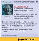 "I Anonymous 08/29/19(Thu)07:01:48 No.52191467 »52189174 (OP)# In Finland we have this one sauna game called ""Gollum"" In Gollum one person goes under the sauna bench while other players sit on top of it. Then the Gollum proceeds to put his finger in someone's asshole and the other players who ar"