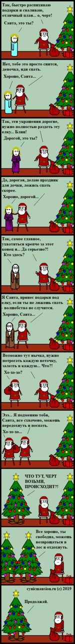 Так, быстро распихиваю подарки и сваливаю, отличный план... о, черт! Санта, это ты? / Так, эти украшения дорогие, нужно полностью раздеть эту елку... Блин! Дорогой, это ты? Да, дорогая, делаю праздник для дочки, ложись спать скорее. Хорошо, дорогой... / Так, самое главное, ухватиться крепче