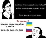 Какой язык богаче: русский или английский? Зелёная зелень зеленит зелёную зелень. Green green green green green. Та невже!!! ялинки ледь-ледь 1ли ялинки ели ели-ели ели ели ' /■/<&