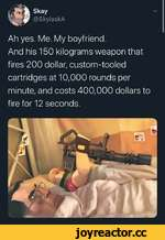 Skay^ @SkylaskA Ah yes. Me. My boyfriend. And his 150 kilograms weapon that fires 200 dollar, custom-tooled cartridges at 10,000 rounds per minute, and costs 400,000 dollars to fire for 12 seconds.