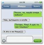 10:59 83% Сообщ. Миша Править Михон, че, нашёл вчера мобилу? Неа, вытащили в клубе Погоди, Миш! А щас ты как пишешь? А это и не Миша))) г