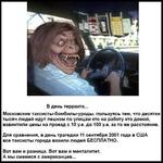 В день терракта... Московские таксисты-бомбилы-уроды, пользуясь тем, что десятки тысяч людей идут пешком по улицам кто на работу кто домой, взвинтили цены на проезд с 10 у.е. до 100 у.е. за то же расстояние. Для сравнения, в день трагедии 11 сентября 2001 года в США все таксисты города возили