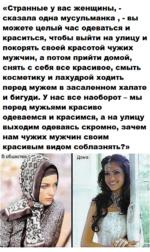 «Странные у вас женщины, -сказала одна мусульманка , - вы можете целый час одеваться и краситься, чтобы выйти на улицу и покорять своей красотой чужих мужчин, а потом прийти домой, снять с себя все красивое, смыть косметику и лахудрой ходить перед мужем в засаленном халате и бигуди. У нас все наобо