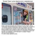 Руперт Гринт купил фургончик с мороженным Руперт: В моём вагончике всегда всего достаточно.В нем есть аппарат, который изготавливает мороженое Мистер Уиппи, а сладости я закупаю оптом - 50 за десятку - так что запасы никогда не заканчиваются. Мне нельзя продавать свой товар. Для этого понадобилас