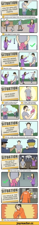 D Locate small object that can be held in both hands. SITUATION YOU'RE BEING REPRIMANDED IN PUBLIC. □ Remain calm. situation your BABY is CRYING □ Explain to baby just how;Ifstep1 fails, proceed embarrassing he looks.tocrylouderthanbaby. SITUATION YOU HAVE armpit SWEAT STAINS
